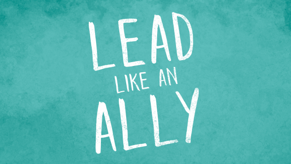Lead like an ally to promote leadership and inclusion strategies in corporate America